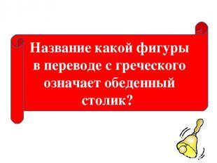 Название какой фигуры в переводе с греческого означает обеденный столик?