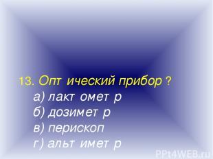 13. Оптический прибор ? а) лактометр б) дозиметр в) перископ г) альтиметр