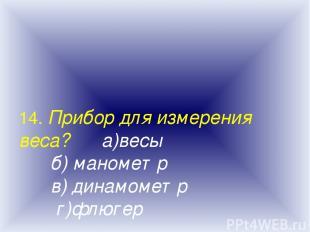 14. Прибор для измерения веса? а)весы б) манометр в) динамометр г)флюгер