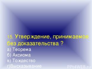 15. Утверждение, принимаемое без доказательства ? а) Теорема б) Аксиома в) Тожде