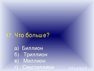 17. Что больше? а) Биллион б) Триллион в) Миллион г) Секстиллион