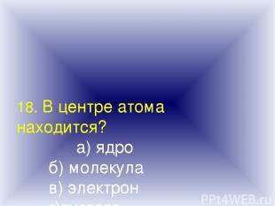 18. В центре атома находится? а) ядро б) молекула в) электрон г)пустота