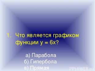 Что является графиком функции у = 6х? а) Парабола б) Гипербола в) Прямая г) Ветв