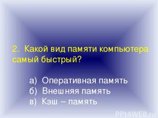 2. Какой вид памяти компьютера самый быстрый? а) Оперативная память б) Внешняя п