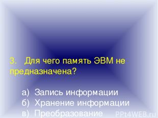 3. Для чего память ЭВМ не предназначена? а) Запись информации б) Хранение информ