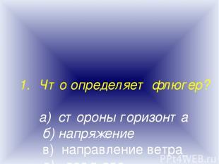 Что определяет флюгер? а) стороны горизонта б) напряжение в) направление ветра г