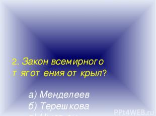2. Закон всемирного тяготения открыл? а) Менделеев б) Терешкова в) Ньютон г) Тор