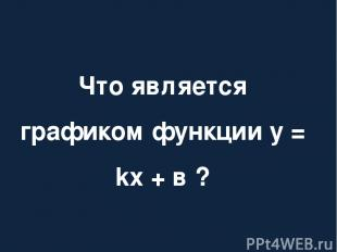 Что является графиком функции у = kх + в ?
