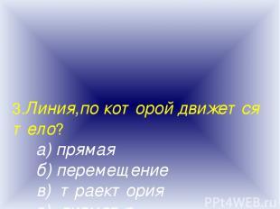 3.Линия,по которой движется тело? а) прямая б) перемещение в) траектория г) диам