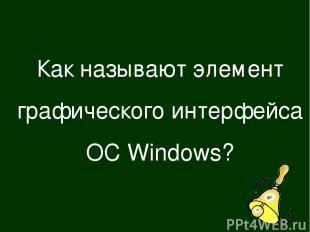 Как называют элемент графического интерфейса ОС Windows?