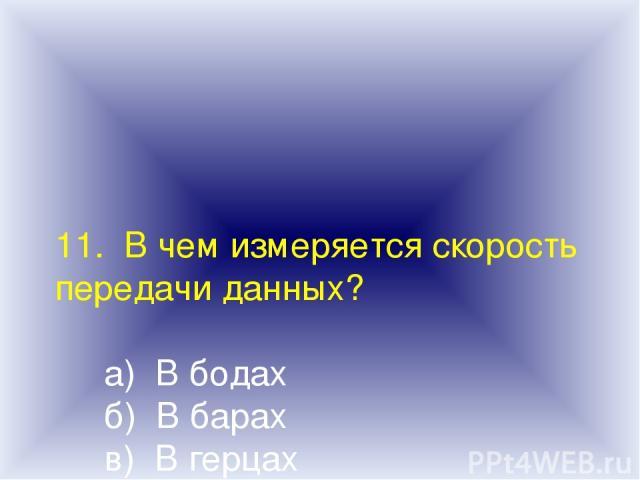 11. В чем измеряется скорость передачи данных? а) В бодах б) В барах в) В герцах г) В узлах