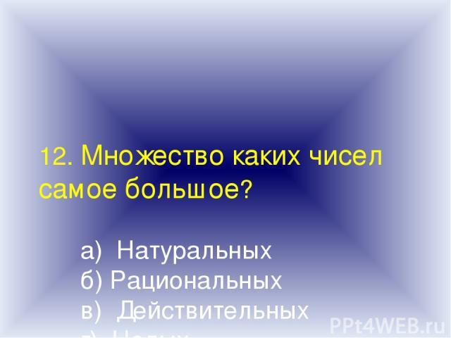 12. Множество каких чисел самое большое? а) Натуральных б) Рациональных в) Действительных г) Целых