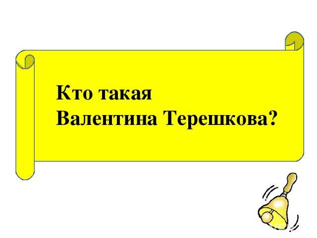 Кто такая Валентина Терешкова?