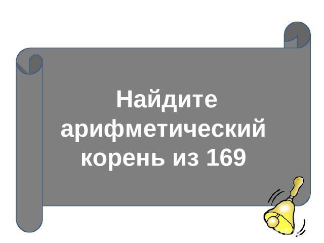 Найдите арифметический корень из 169