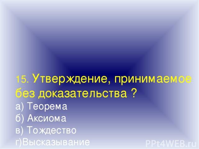 15. Утверждение, принимаемое без доказательства ? а) Теорема б) Аксиома в) Тождество г)Высказывание