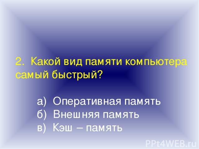 2. Какой вид памяти компьютера самый быстрый? а) Оперативная память б) Внешняя память в) Кэш – память