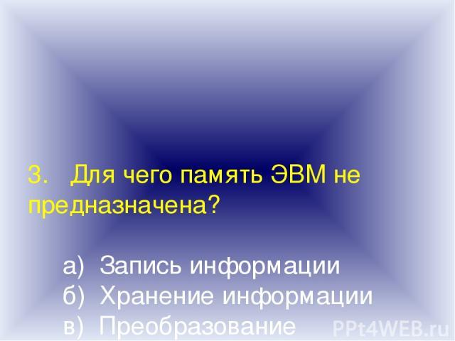 3. Для чего память ЭВМ не предназначена? а) Запись информации б) Хранение информации в) Преобразование информации г) Выдача информации