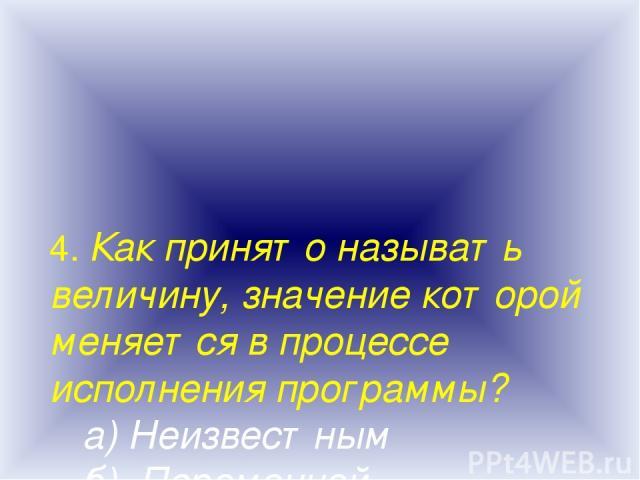 4. Как принято называть величину, значение которой меняется в процессе исполнения программы? а) Неизвестным б) Переменной в) Аргументом г) Параметром