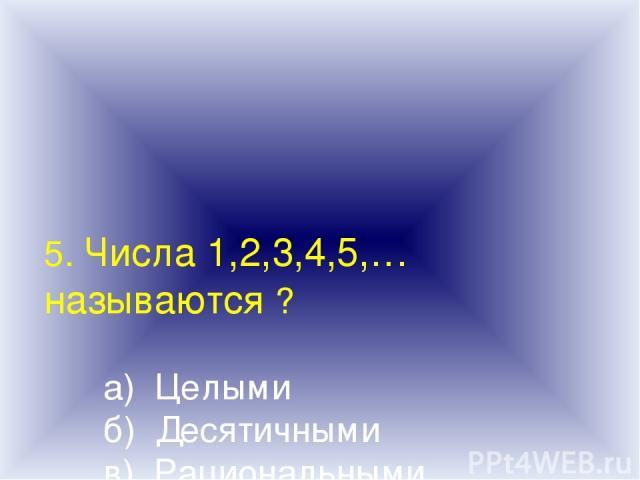 5. Числа 1,2,3,4,5,… называются ? а) Целыми б) Десятичными в) Рациональными г) Натуральными