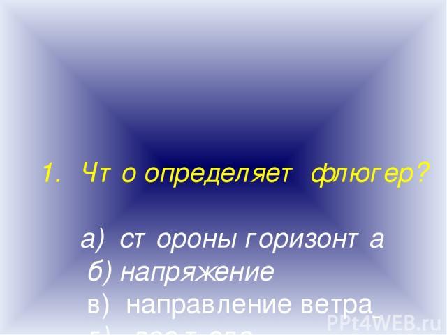 Что определяет флюгер? а) стороны горизонта б) напряжение в) направление ветра г) вес тела