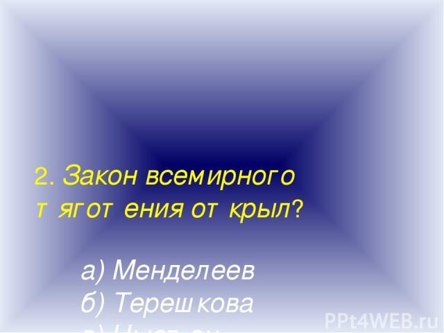2. Закон всемирного тяготения открыл? а) Менделеев б) Терешкова в) Ньютон г) Торричели