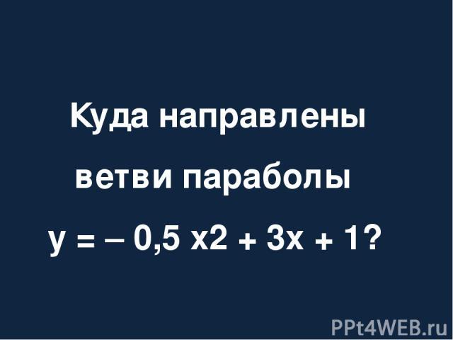 Куда направлены ветви параболы у = – 0,5 х2 + 3х + 1?