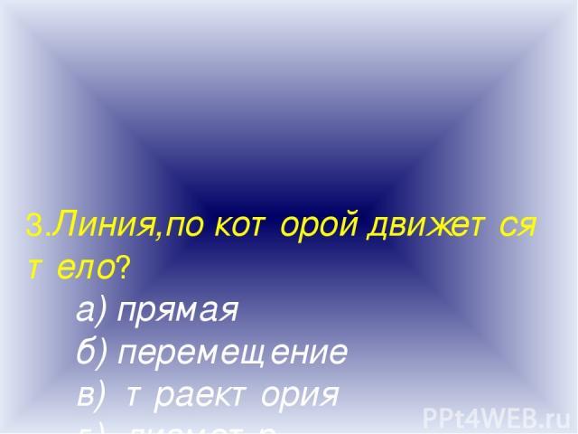 3.Линия,по которой движется тело? а) прямая б) перемещение в) траектория г) диаметр