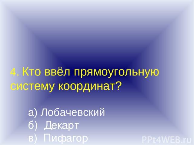 4. Кто ввёл прямоугольную систему координат? а) Лобачевский б) Декарт в) Пифагор г) Паскаль