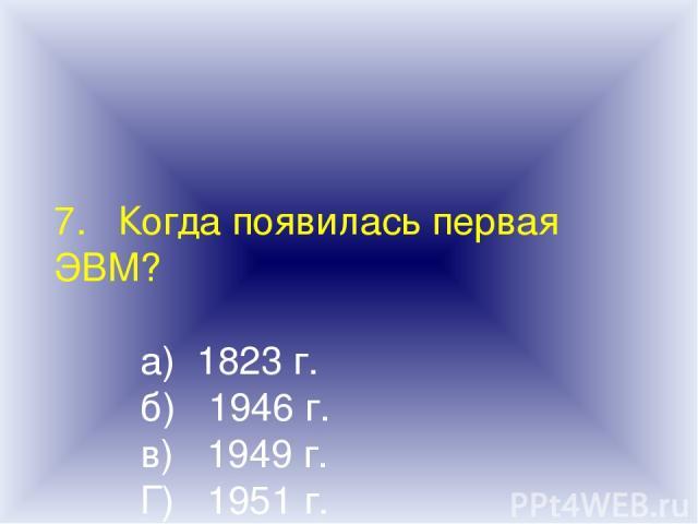 7. Когда появилась первая ЭВМ? а) 1823 г. б) 1946 г. в) 1949 г. Г) 1951 г.