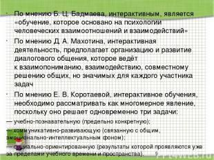 Помнению Б. Ц. Бадмаева, интерактивным, является «обучение, которое основано на