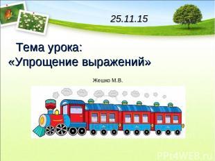 25.11.15 Тема урока: «Упрощение выражений» Жешко М.В.