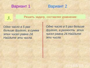 3. Решить задачу, составляя уравнение: Вариант 1 Вариант 2 Одно число в 5 раз бо
