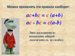ac+bc = c (a+b) ac - bc = c(a-b) Это называется- выносить общий множитель за ско