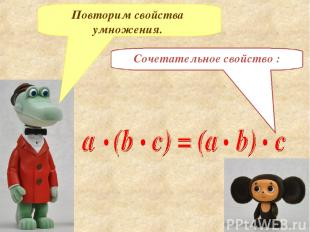 Сочетательное свойство : Повторим свойства умножения.