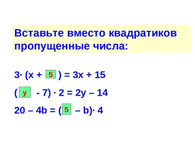 Вставьте вместо квадратиков пропущенные числа: 3∙ (х + ) = 3х + 15 ( - 7) ∙ 2 = 2у – 14 20 – 4b = ( – b)∙ 4 5 у 5
