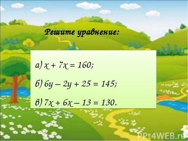 а) х + 7х = 160; б) 6у – 2у + 25 = 145; в) 7x + 6x – 13 = 130. Решите уравнение: