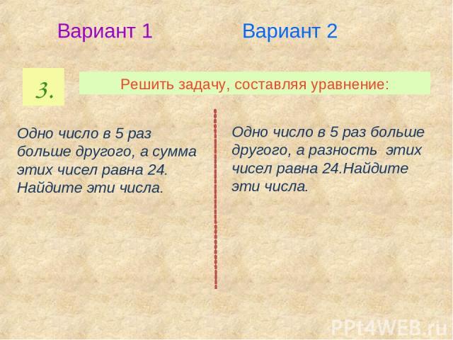3. Решить задачу, составляя уравнение: Вариант 1 Вариант 2 Одно число в 5 раз больше другого, а сумма этих чисел равна 24. Найдите эти числа. Одно число в 5 раз больше другого, а разность этих чисел равна 24.Найдите эти числа.