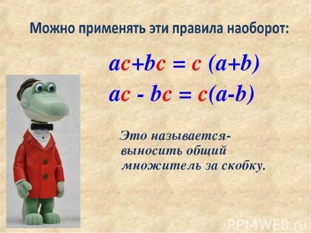 ac+bc = c (a+b) ac - bc = c(a-b) Это называется- выносить общий множитель за скобку.