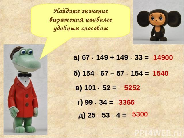 б) 154 · 67 – 57 · 154 = в) 101 · 52 = г) 99 · 34 = д) 25 · 53 · 4 = Найдите значение выражения наиболее удобным способом а) 67 · 149 + 149 · 33 = 14900 1540 5252 3366 5300