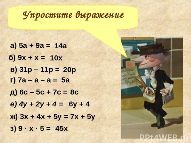 Упростите выражение а) 5а + 9а = б) 9х + х = д) 6с – 5с + 7с = г) 7а – а – а = в) 31р – 11р = е) 4у + 2у + 4 = з) 9 · х · 5 = ж) 3х + 4х + 5у = 14а 7х + 5у 45х 6у + 4 8с 5а 20р 10х
