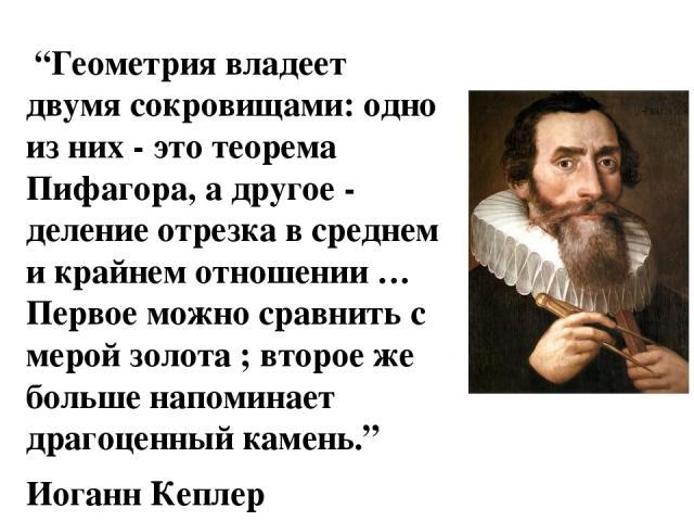 """""""Геометрия владеет двумя сокровищами: одно из них - это теорема Пифагора, а другое - деление отрезка в среднем и крайнем отношении … Первое можно сравнить с мерой золота ; второе же больше напоминает драгоценный камень."""" Иоганн Кеплер"""