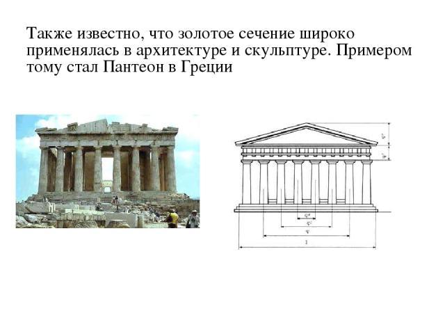 Также известно, что золотое сечение широко применялась в архитектуре и скульптуре. Примером тому стал Пантеон в Греции