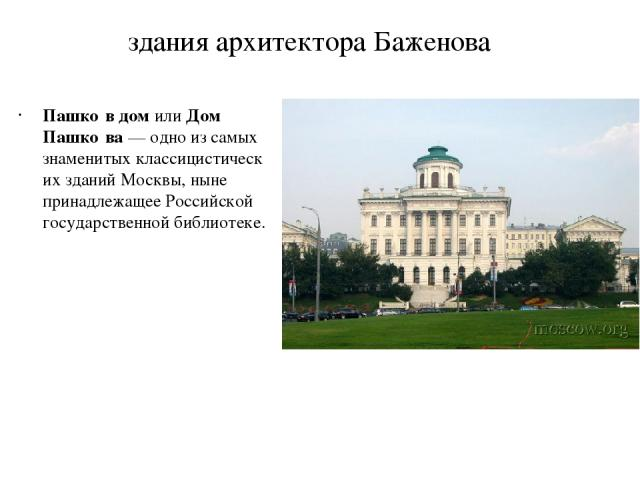 здания архитектора Баженова Пашко в домилиДом Пашко ва— одно из самых знаменитыхклассицистическихзданийМосквы, ныне принадлежащееРоссийской государственной библиотеке.