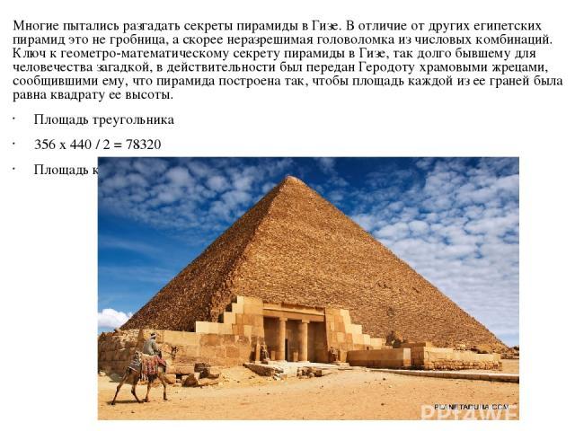 Многие пытались разгадать секреты пирамиды в Гизе. В отличие от других египетских пирамид это не гробница, а скоpее неразрешимая головоломка из числовых комбинаций. Ключ к геометро-математическому секрету пирамиды в Гизе, так долго бывшему для челов…