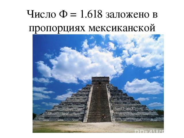 Число Ф = 1.618 заложено в пpопоpциях мексиканской пиpамиды