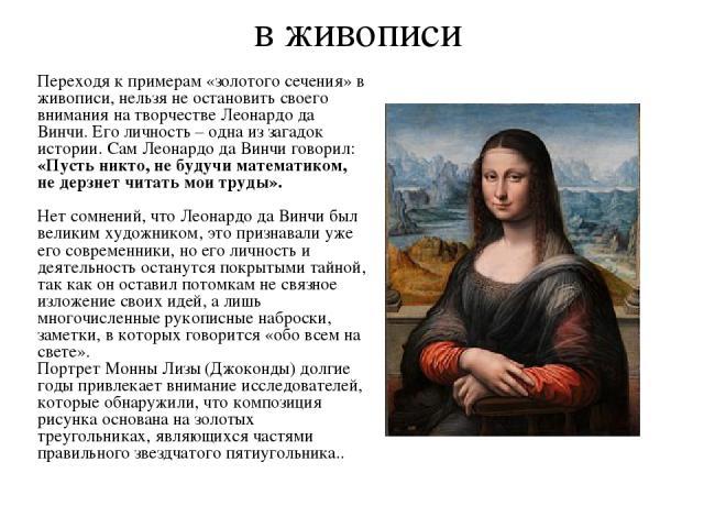 в живописи Переходя к примерам «золотого сечения» в живописи, нельзя не остановить своего внимания на творчестве Леонардо да Винчи. Его личность – одна из загадок истории. Сам Леонардо да Винчи говорил: «Пусть никто, не будучи математиком, не дерзне…