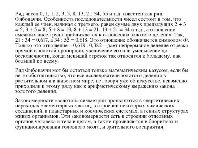 Ряд чисел 0, 1, 1, 2, 3, 5, 8, 13, 21, 34, 55 и т.д. известен как ряд Фибоначчи. Особенность последовательности чисел состоит в том, что каждый ее член, начиная с третьего, равен сумме двух предыдущих 2 + 3 = 5; 3 + 5 = 8; 5 + 8 = 13, 8 + 13 = 21; 1…