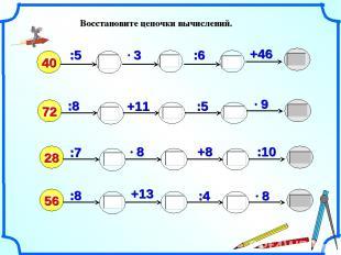 Восстановите цепочки вычислений. 40 :8 :5 +11 +46 72 :6 :5 :7 +8 28 :10 :8 56 :4