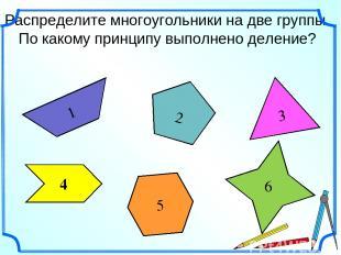 Распределите многоугольники на две группы. По какому принципу выполнено деление?