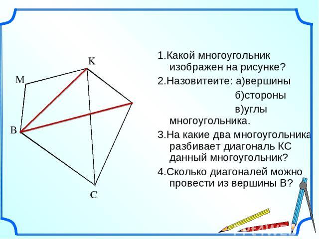 1.Какой многоугольник изображен на рисунке? 2.Назовитеите: а)вершины б)стороны в)углы многоугольника. 3.На какие два многоугольника разбивает диагональ КС данный многоугольник? 4.Сколько диагоналей можно провести из вершины В? K